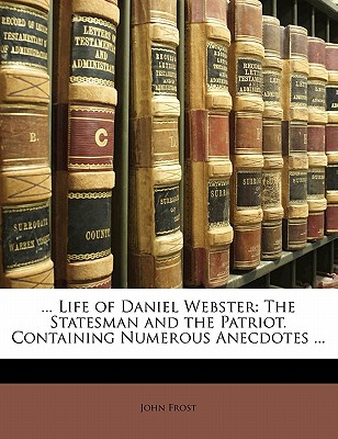 ... Life of Daniel Webster: The Statesman and the Patriot. Containing Numerous Anecdotes ... by Frost, John [Paperback]